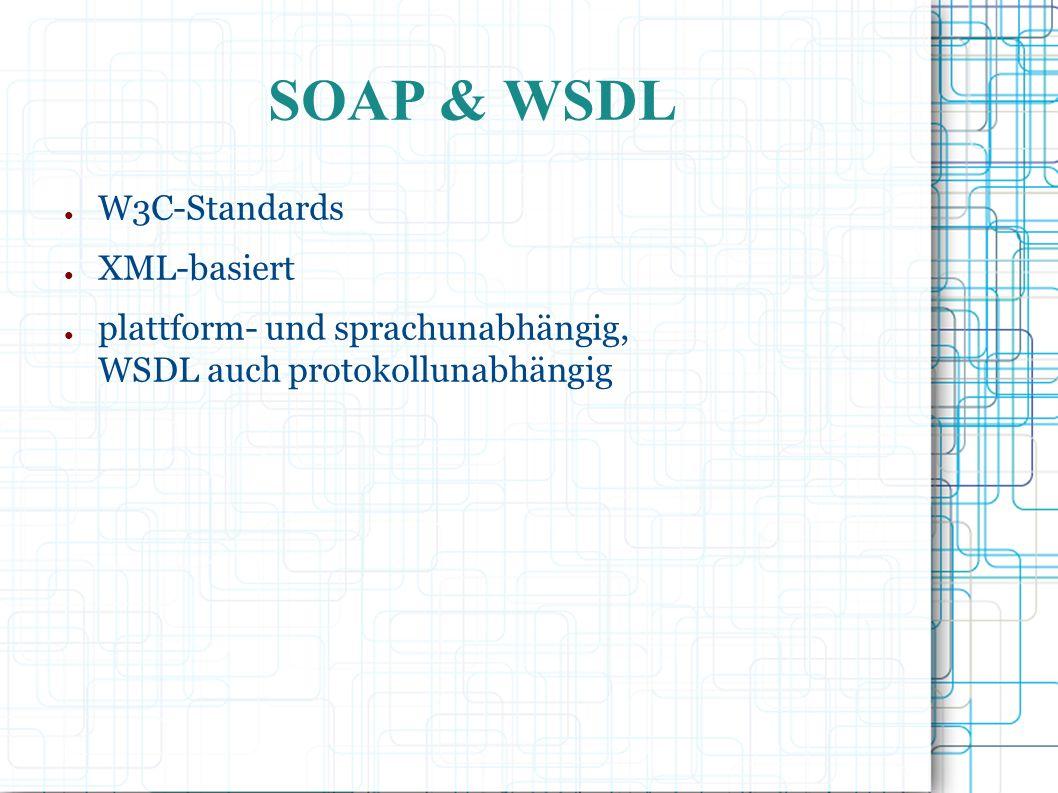 SOAP & WSDL ● W3C-Standards ● XML-basiert ● plattform- und sprachunabhängig, WSDL auch protokollunabhängig