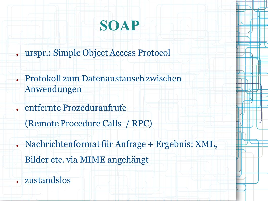 SOAP ● urspr.: Simple Object Access Protocol ● Protokoll zum Datenaustausch zwischen Anwendungen ● entfernte Prozeduraufrufe (Remote Procedure Calls / RPC) ● Nachrichtenformat für Anfrage + Ergebnis: XML, Bilder etc.