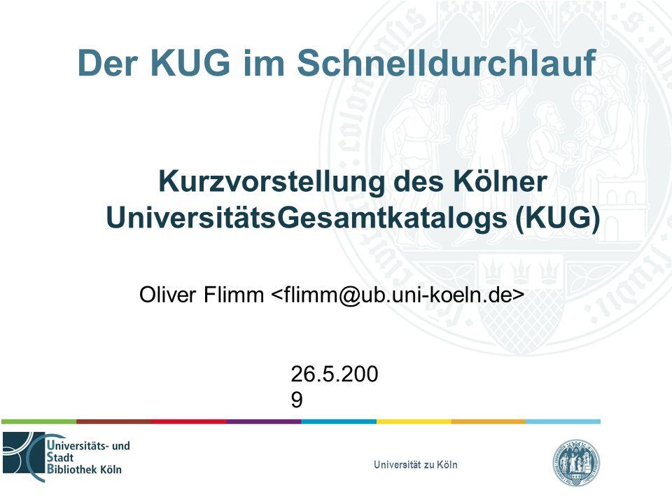 Universität zu Köln Der KUG im Schnelldurchlauf Kurzvorstellung des Kölner UniversitätsGesamtkatalogs (KUG) Oliver Flimm 26.5.200 9