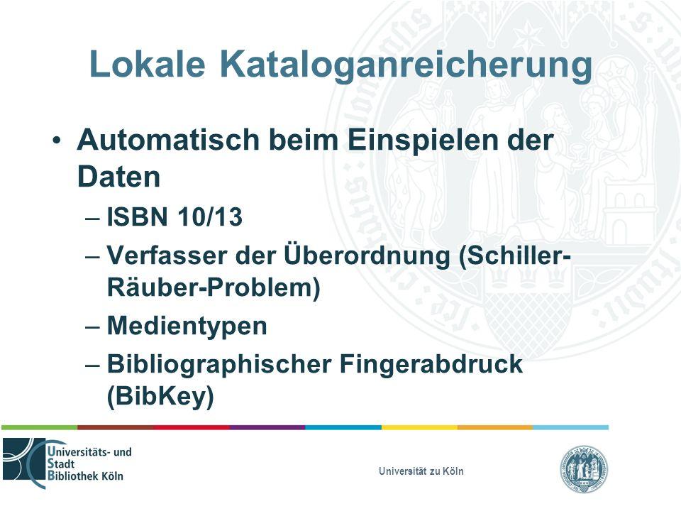 Universität zu Köln Lokale Kataloganreicherung Automatisch beim Einspielen der Daten – ISBN 10/13 – Verfasser der Überordnung (Schiller- Räuber-Problem) – Medientypen – Bibliographischer Fingerabdruck (BibKey)