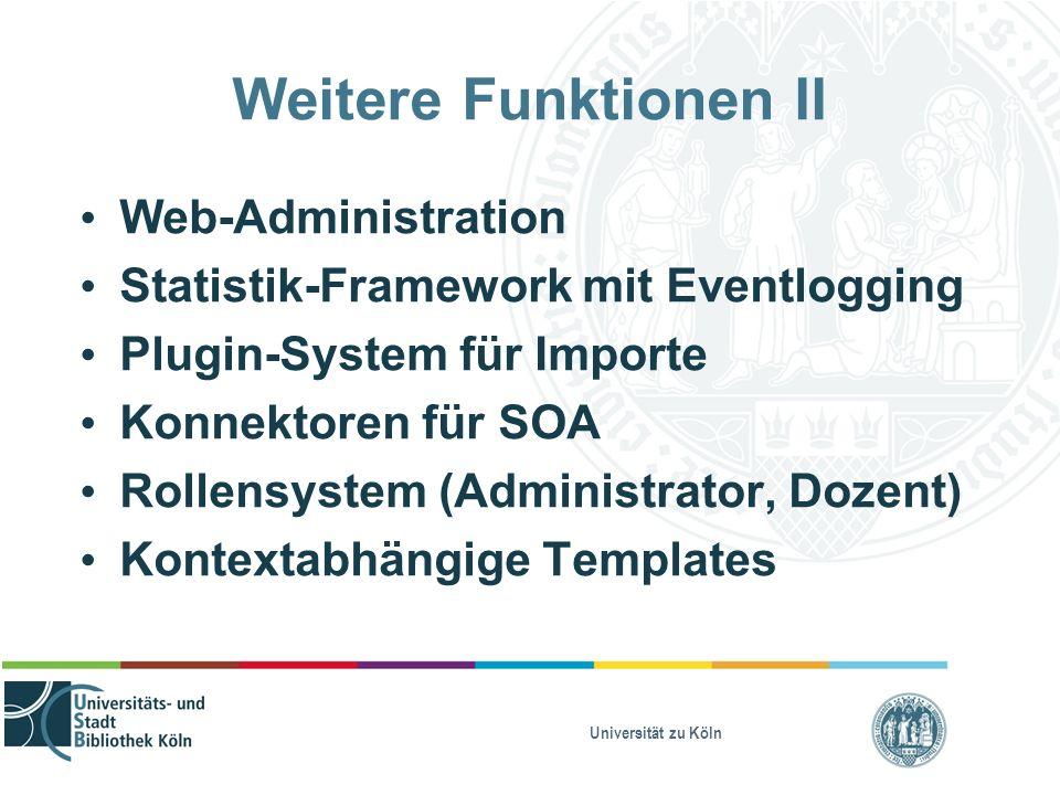 Universität zu Köln Weitere Funktionen II Web-Administration Statistik-Framework mit Eventlogging Plugin-System für Importe Konnektoren für SOA Rollensystem (Administrator, Dozent) Kontextabhängige Templates