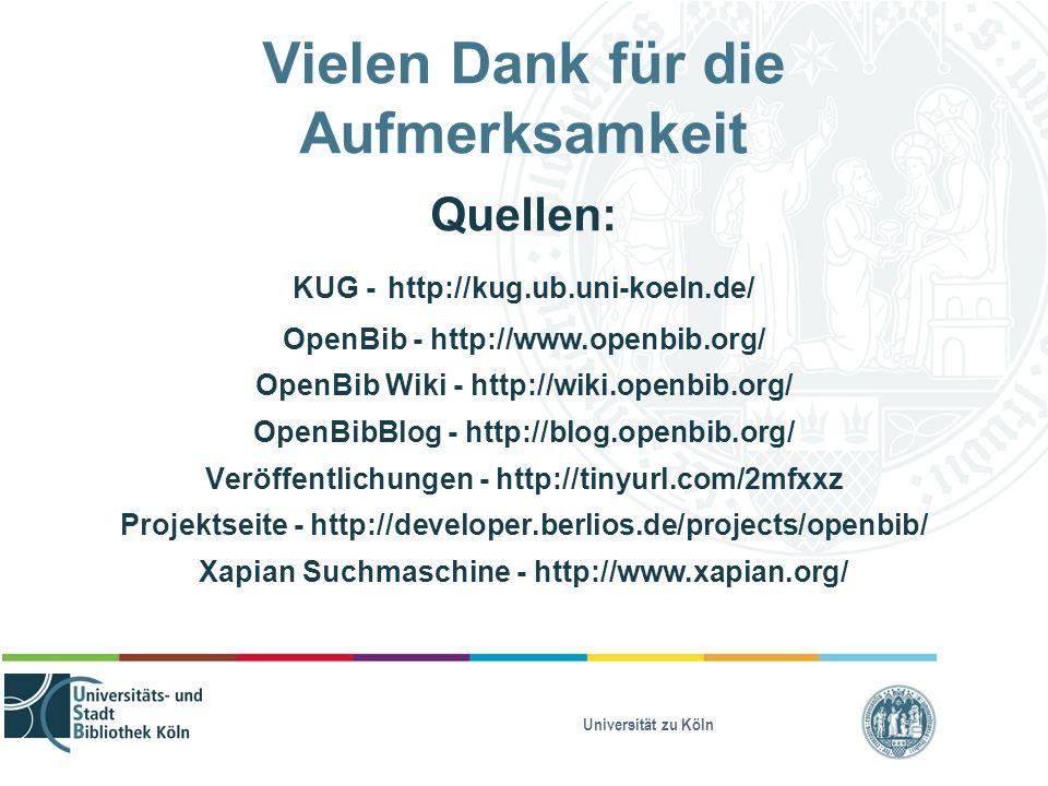 Universität zu Köln Vielen Dank für die Aufmerksamkeit Quellen: KUG - http://kug.ub.uni-koeln.de/ OpenBib - http://www.openbib.org/ OpenBib Wiki - http://wiki.openbib.org/ OpenBibBlog - http://blog.openbib.org/ Veröffentlichungen - http://tinyurl.com/2mfxxz Projektseite - http://developer.berlios.de/projects/openbib/ Xapian Suchmaschine - http://www.xapian.org/