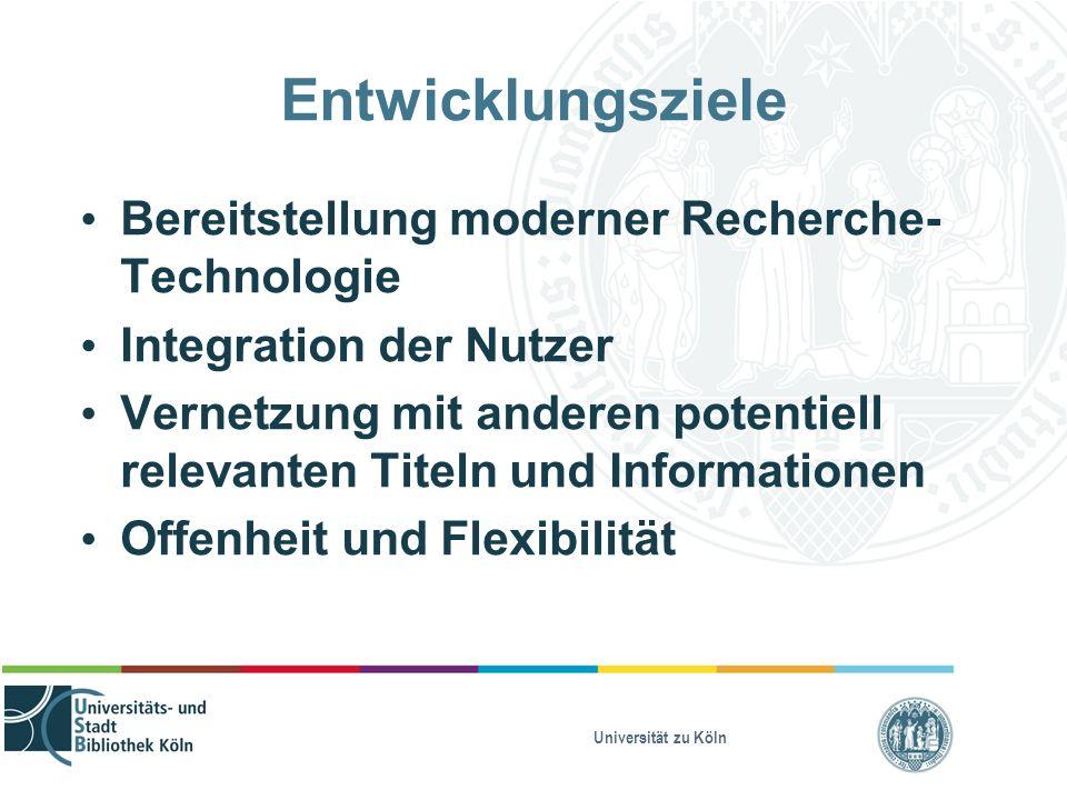 Universität zu Köln Entwicklungsziele Bereitstellung moderner Recherche- Technologie Integration der Nutzer Vernetzung mit anderen potentiell relevanten Titeln und Informationen Offenheit und Flexibilität