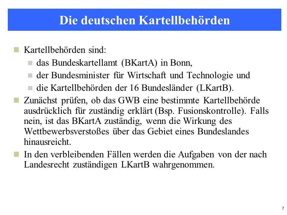 7 Die deutschen Kartellbehörden Kartellbehörden sind: das Bundeskartellamt (BKartA) in Bonn, der Bundesminister für Wirtschaft und Technologie und die Kartellbehörden der 16 Bundesländer (LKartB).