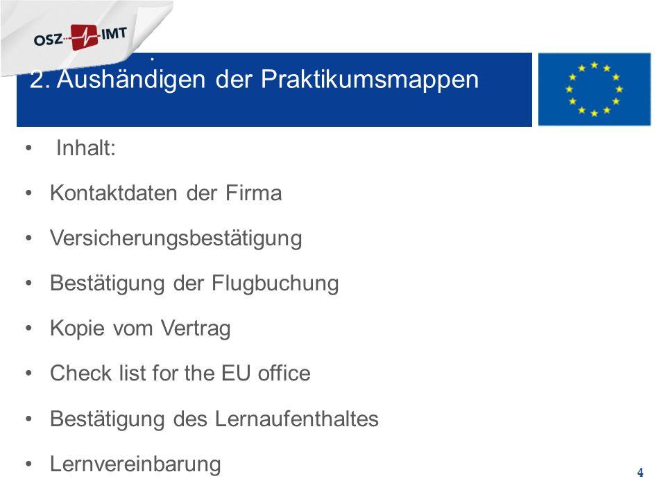 + Inhalt: Kontaktdaten der Firma Versicherungsbestätigung Bestätigung der Flugbuchung Kopie vom Vertrag Check list for the EU office Bestätigung des Lernaufenthaltes Lernvereinbarung 4 2.