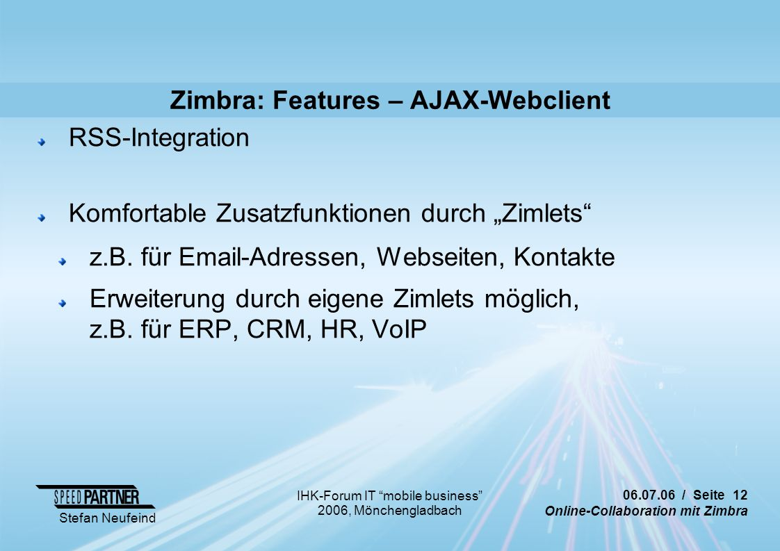 "/ Seite 12 Online-Collaboration mit Zimbra Stefan Neufeind IHK-Forum IT mobile business 2006, Mönchengladbach Zimbra: Features – AJAX-Webclient RSS-Integration Komfortable Zusatzfunktionen durch ""Zimlets z.B."