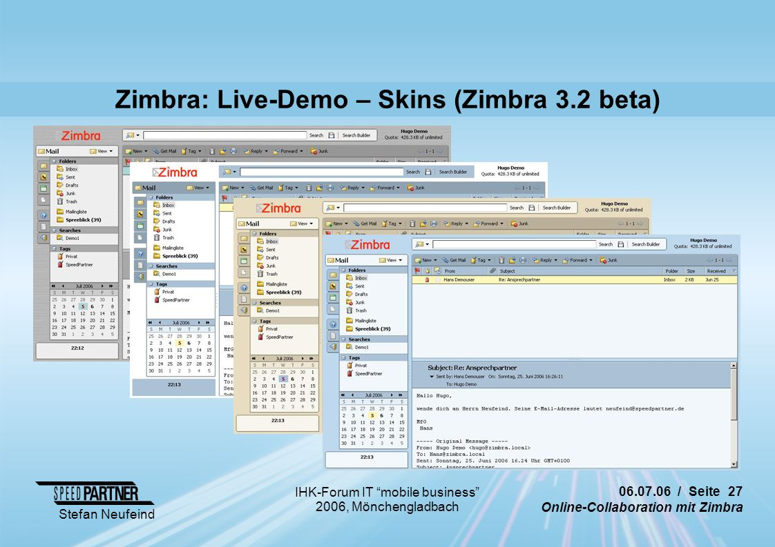 / Seite 27 Online-Collaboration mit Zimbra Stefan Neufeind IHK-Forum IT mobile business 2006, Mönchengladbach Zimbra: Live-Demo – Skins (Zimbra 3.2 beta)