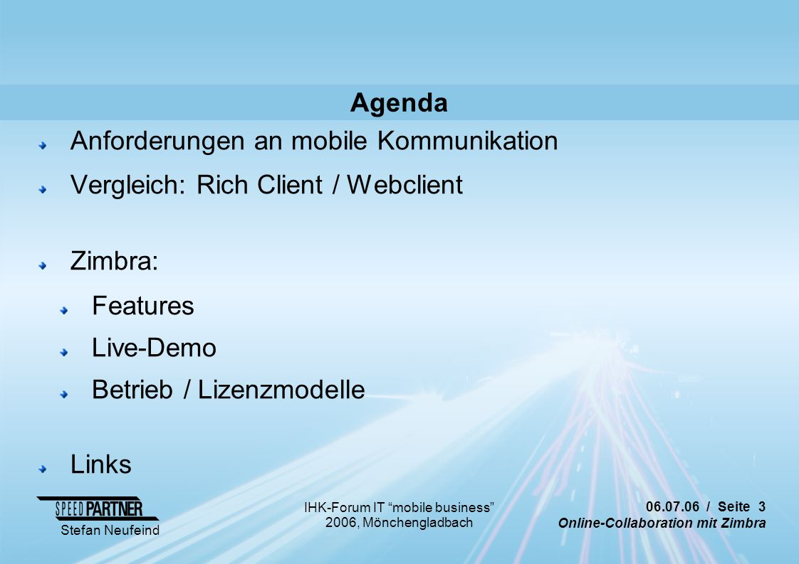 / Seite 3 Online-Collaboration mit Zimbra Stefan Neufeind IHK-Forum IT mobile business 2006, Mönchengladbach Agenda Anforderungen an mobile Kommunikation Vergleich: Rich Client / Webclient Zimbra: Features Live-Demo Betrieb / Lizenzmodelle Links