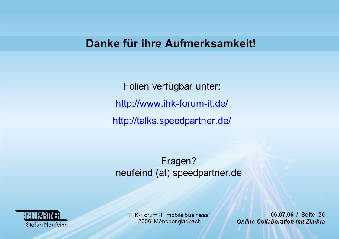 06.07.06 / Seite 30 Online-Collaboration mit Zimbra Stefan Neufeind IHK-Forum IT mobile business 2006, Mönchengladbach Danke für ihre Aufmerksamkeit.