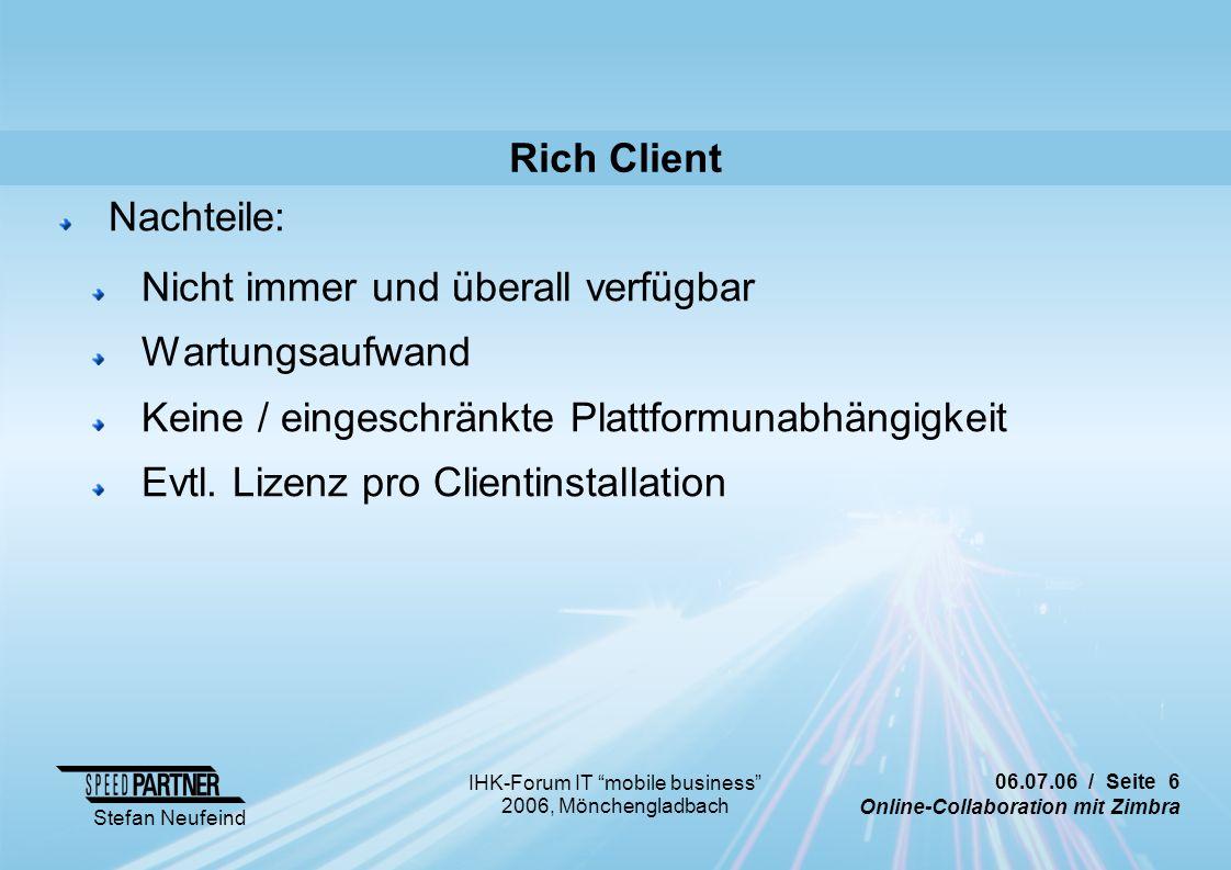 06.07.06 / Seite 6 Online-Collaboration mit Zimbra Stefan Neufeind IHK-Forum IT mobile business 2006, Mönchengladbach Rich Client Nachteile: Nicht immer und überall verfügbar Wartungsaufwand Keine / eingeschränkte Plattformunabhängigkeit Evtl.