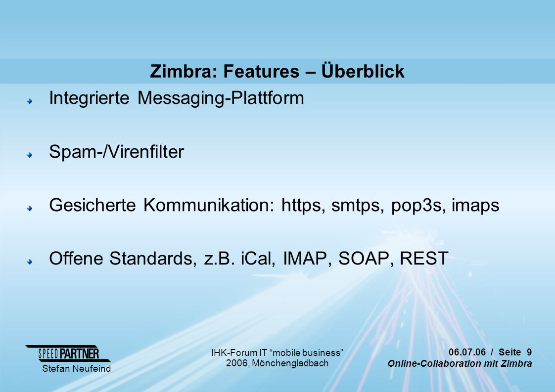 / Seite 9 Online-Collaboration mit Zimbra Stefan Neufeind IHK-Forum IT mobile business 2006, Mönchengladbach Zimbra: Features – Überblick Integrierte Messaging-Plattform Spam-/Virenfilter Gesicherte Kommunikation: https, smtps, pop3s, imaps Offene Standards, z.B.