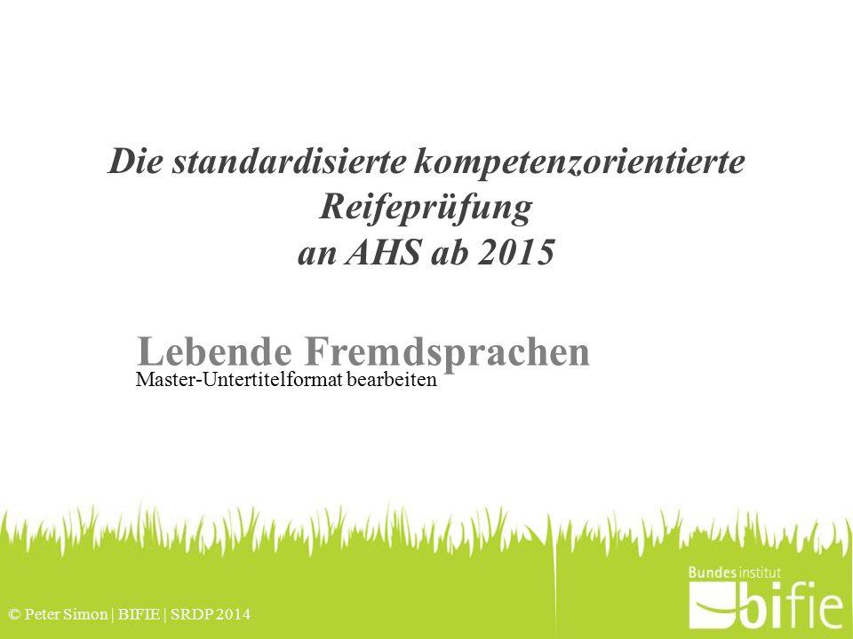 © Peter Simon | BIFIE | SRDP 2014 Master-Untertitelformat bearbeiten Die standardisierte kompetenzorientierte Reifeprüfung an AHS ab 2015 Lebende Fremdsprachen