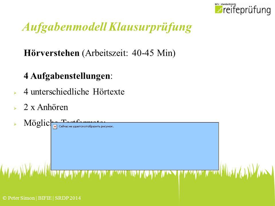 © Peter Simon | BIFIE | SRDP 2014 Hörverstehen (Arbeitszeit: 40-45 Min) 4 Aufgabenstellungen:  4 unterschiedliche Hörtexte  2 x Anhören  Mögliche Testformate: Aufgabenmodell Klausurprüfung