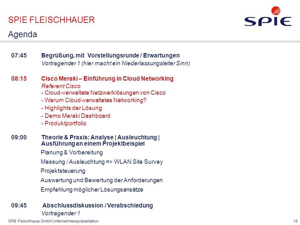 SPIE Fleischhauer GmbH Unternehmenspräsentation 15 07:45Begrüßung, mit Vorstellungsrunde / Erwartungen Vortragender 1 (hier macht ein Niederlassungsleiter Sinn) 08:15 Cisco Meraki – Einführung in Cloud Networking Referent Cisco - Cloud-verwaltete Netzwerklösungen von Cisco - Warum Cloud-verwaltetes Networking.