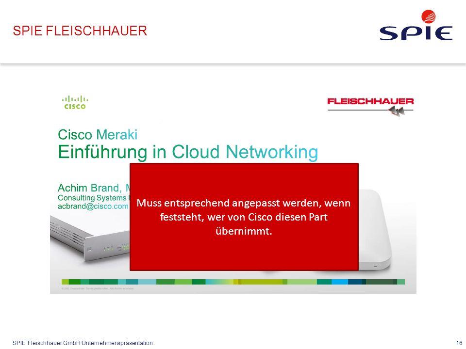 SPIE Fleischhauer GmbH Unternehmenspräsentation 16 SPIE FLEISCHHAUER Muss entsprechend angepasst werden, wenn feststeht, wer von Cisco diesen Part übernimmt.