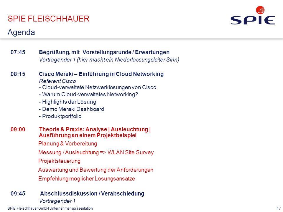 SPIE Fleischhauer GmbH Unternehmenspräsentation 17 07:45Begrüßung, mit Vorstellungsrunde / Erwartungen Vortragender 1 (hier macht ein Niederlassungsleiter Sinn) 08:15 Cisco Meraki – Einführung in Cloud Networking Referent Cisco - Cloud-verwaltete Netzwerklösungen von Cisco - Warum Cloud-verwaltetes Networking.