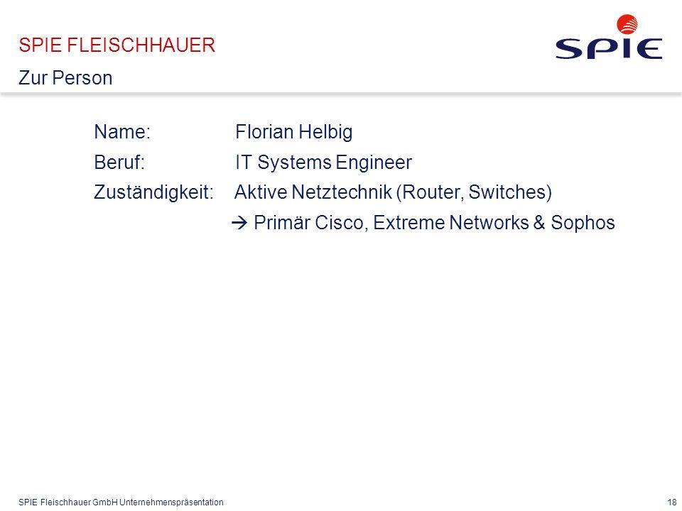 SPIE Fleischhauer GmbH Unternehmenspräsentation 18 Name: Florian Helbig Beruf: IT Systems Engineer Zuständigkeit: Aktive Netztechnik (Router, Switches)  Primär Cisco, Extreme Networks & Sophos SPIE FLEISCHHAUER Zur Person