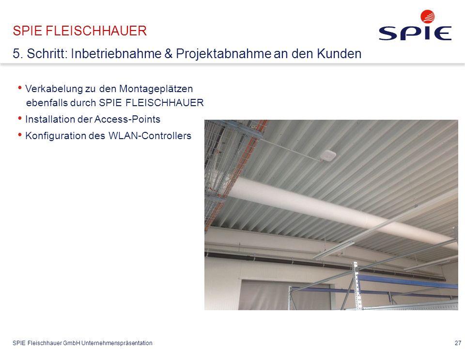 SPIE Fleischhauer GmbH Unternehmenspräsentation 27 Verkabelung zu den Montageplätzen ebenfalls durch SPIE FLEISCHHAUER Installation der Access-Points Konfiguration des WLAN-Controllers SPIE FLEISCHHAUER 5.