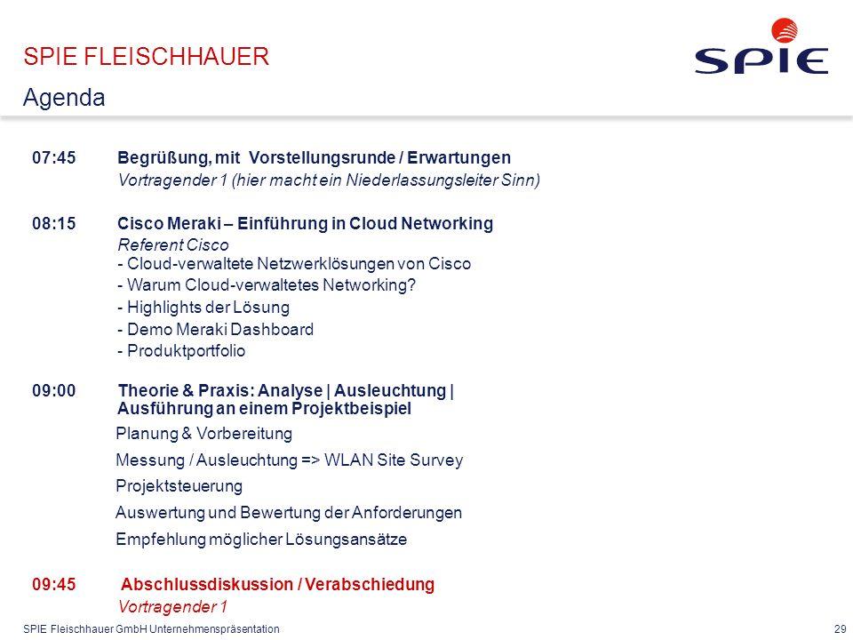 SPIE Fleischhauer GmbH Unternehmenspräsentation 29 07:45Begrüßung, mit Vorstellungsrunde / Erwartungen Vortragender 1 (hier macht ein Niederlassungsleiter Sinn) 08:15 Cisco Meraki – Einführung in Cloud Networking Referent Cisco - Cloud-verwaltete Netzwerklösungen von Cisco - Warum Cloud-verwaltetes Networking.