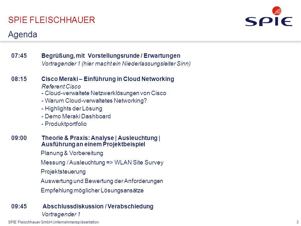 SPIE Fleischhauer GmbH Unternehmenspräsentation 3 07:45Begrüßung, mit Vorstellungsrunde / Erwartungen Vortragender 1 (hier macht ein Niederlassungsleiter Sinn) 08:15 Cisco Meraki – Einführung in Cloud Networking Referent Cisco - Cloud-verwaltete Netzwerklösungen von Cisco - Warum Cloud-verwaltetes Networking.