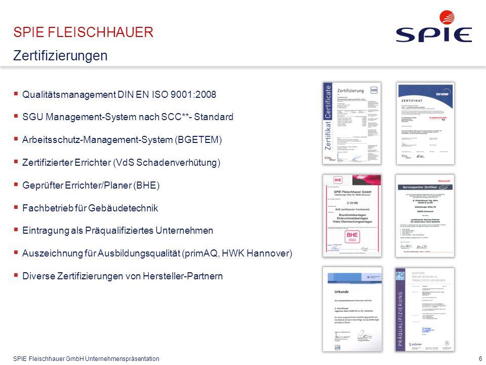 SPIE Fleischhauer GmbH Unternehmenspräsentation  Qualitätsmanagement DIN EN ISO 9001:2008  SGU Management-System nach SCC**- Standard  Arbeitsschutz-Management-System (BGETEM)  Zertifizierter Errichter (VdS Schadenverhütung)  Geprüfter Errichter/Planer (BHE)  Fachbetrieb für Gebäudetechnik  Eintragung als Präqualifiziertes Unternehmen  Auszeichnung für Ausbildungsqualität (primAQ, HWK Hannover)  Diverse Zertifizierungen von Hersteller-Partnern 6 SPIE FLEISCHHAUER Zertifizierungen