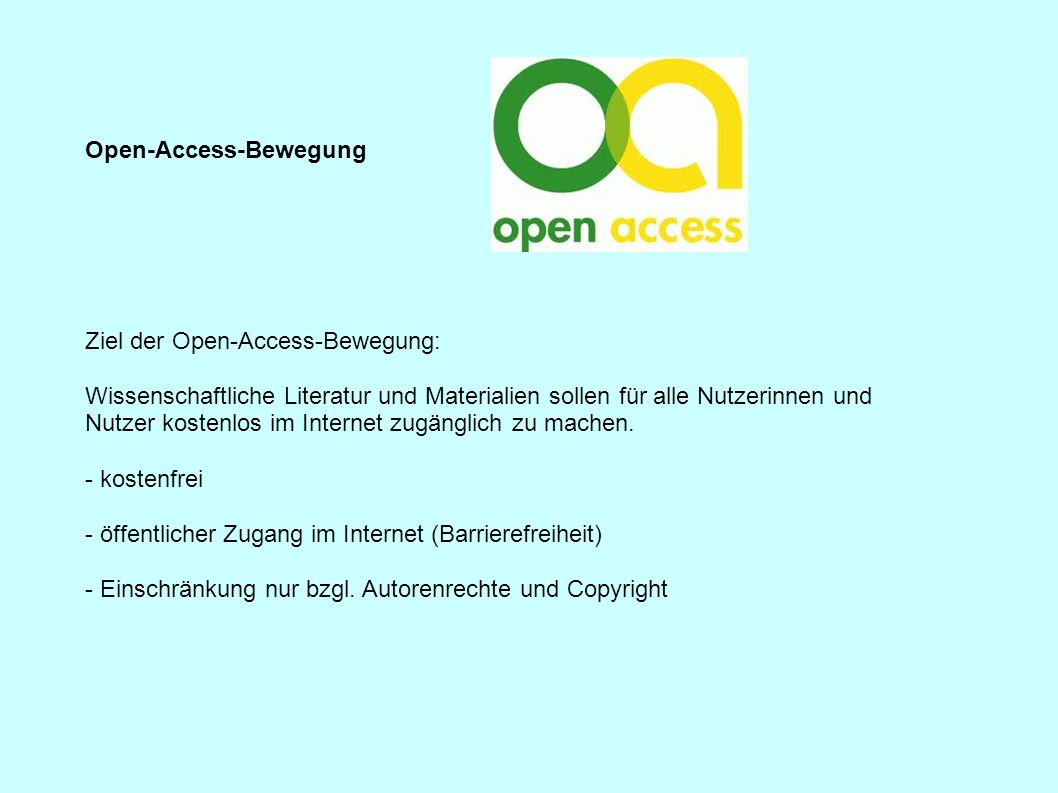 Open-Access-Bewegung Ziel der Open-Access-Bewegung: Wissenschaftliche Literatur und Materialien sollen für alle Nutzerinnen und Nutzer kostenlos im In