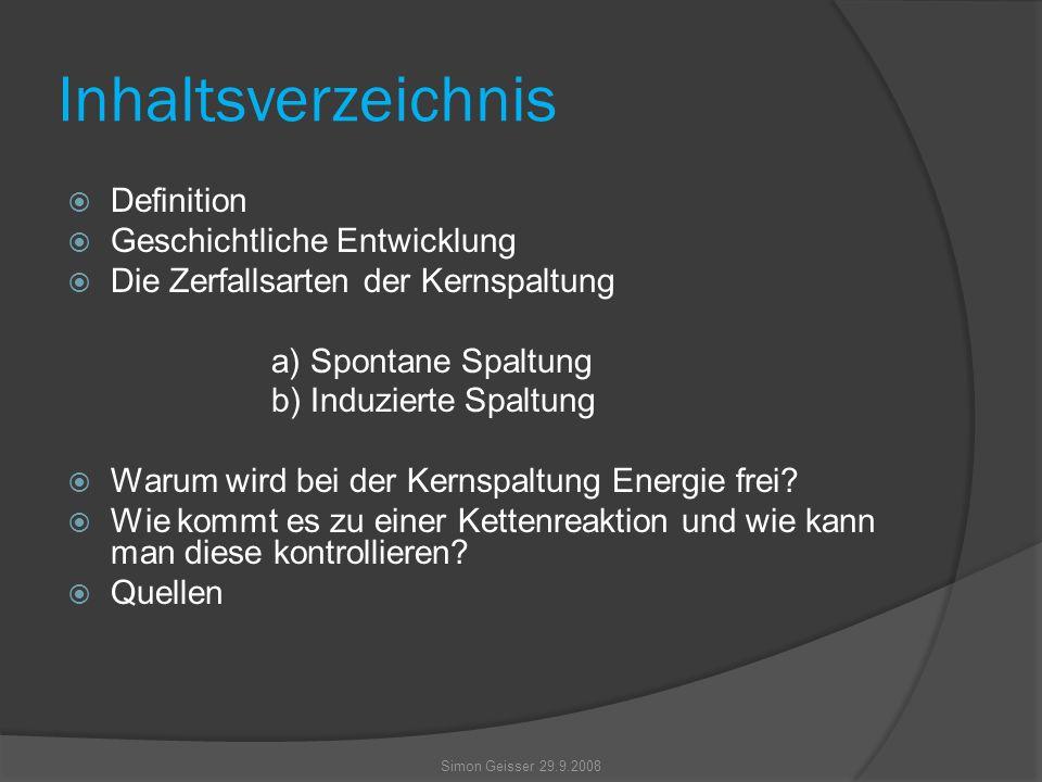 Inhaltsverzeichnis  Definition  Geschichtliche Entwicklung  Die Zerfallsarten der Kernspaltung a) Spontane Spaltung b) Induzierte Spaltung  Warum wird bei der Kernspaltung Energie frei.