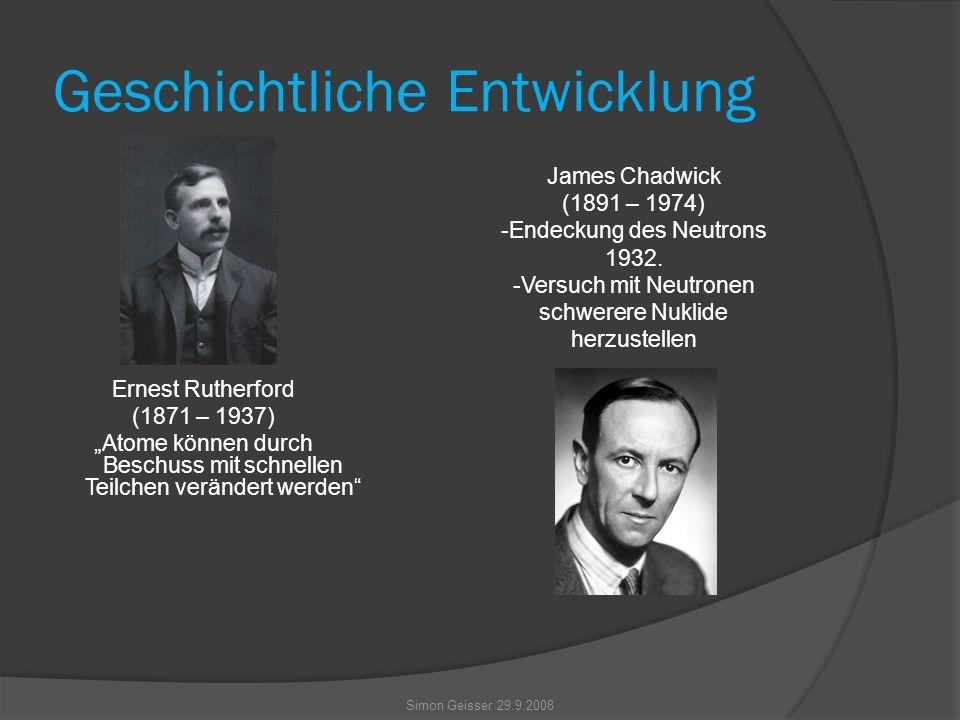 """Geschichtliche Entwicklung Ernest Rutherford (1871 – 1937) """"Atome können durch Beschuss mit schnellen Teilchen verändert werden James Chadwick (1891 – 1974) -Endeckung des Neutrons 1932."""