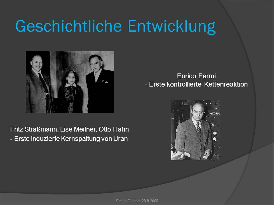 Geschichtliche Entwicklung Fritz Straßmann, Lise Meitner, Otto Hahn - Erste induzierte Kernspaltung von Uran Enrico Fermi - Erste kontrollierte Kettenreaktion Simon Geisser 29.9.2008