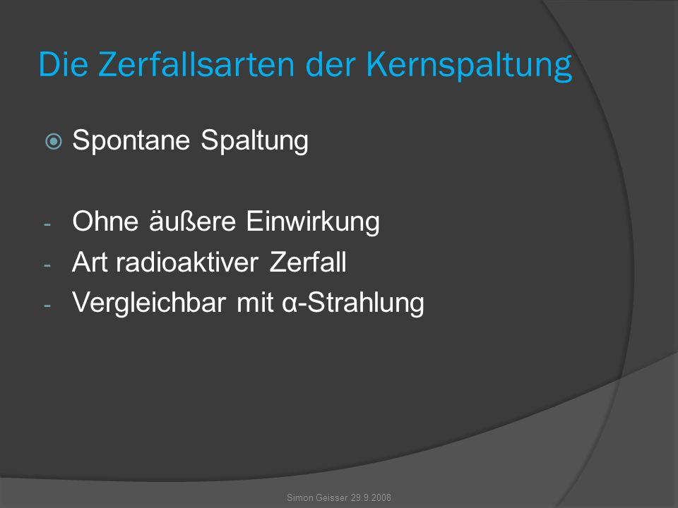 Die Zerfallsarten der Kernspaltung  Spontane Spaltung - Ohne äußere Einwirkung - Art radioaktiver Zerfall - Vergleichbar mit α-Strahlung Simon Geisser 29.9.2008