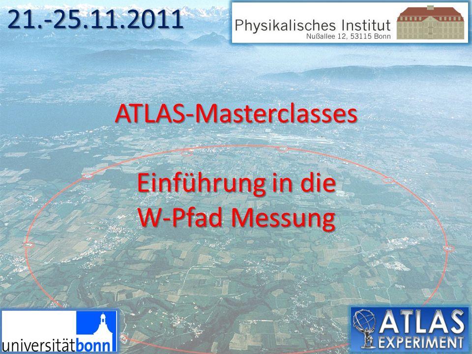 ATLAS-Masterclasses Einführung in die W-Pfad Messung 21.-25.11.2011