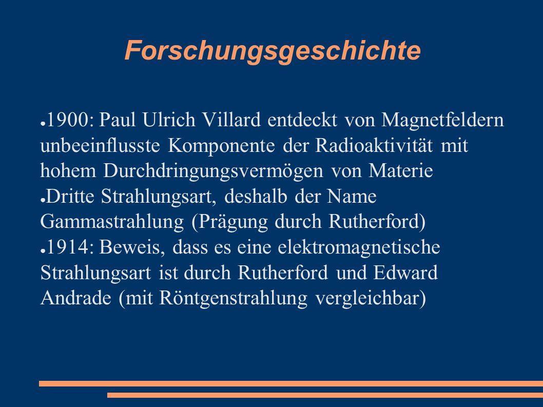 Forschungsgeschichte ● 1900: Paul Ulrich Villard entdeckt von Magnetfeldern unbeeinflusste Komponente der Radioaktivität mit hohem Durchdringungsvermö
