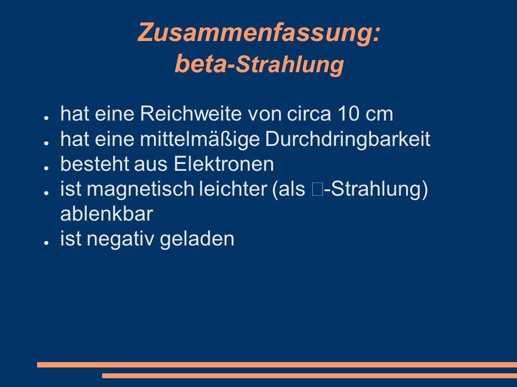 Zusammenfassung: beta -Strahlung ● hat eine Reichweite von circa 10 cm ● hat eine mittelmäßige Durchdringbarkeit ● besteht aus Elektronen ● ist magnet