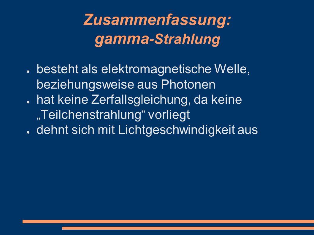 """Zusammenfassung: gamma -Strahlung ● besteht als elektromagnetische Welle, beziehungsweise aus Photonen ● hat keine Zerfallsgleichung, da keine """"Teilch"""