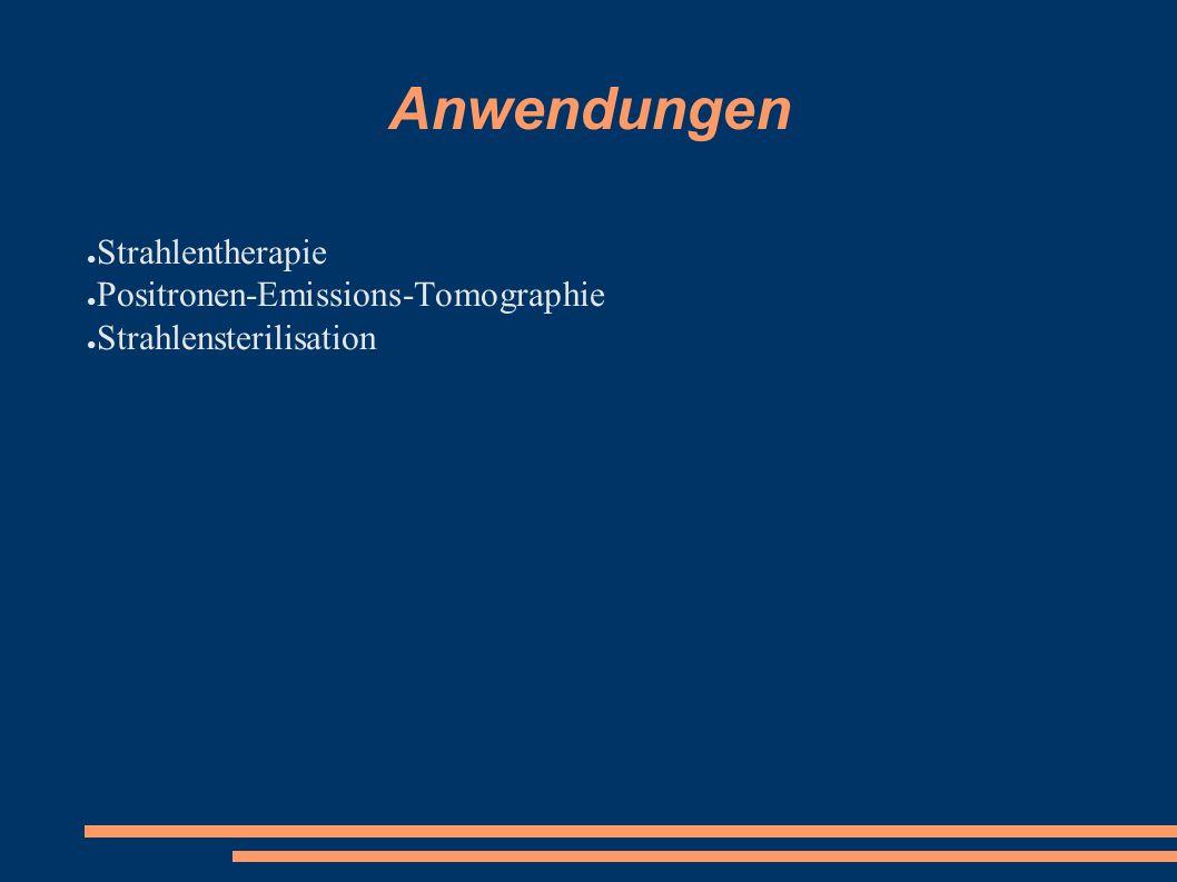 Anwendungen ● Strahlentherapie ● Positronen-Emissions-Tomographie ● Strahlensterilisation