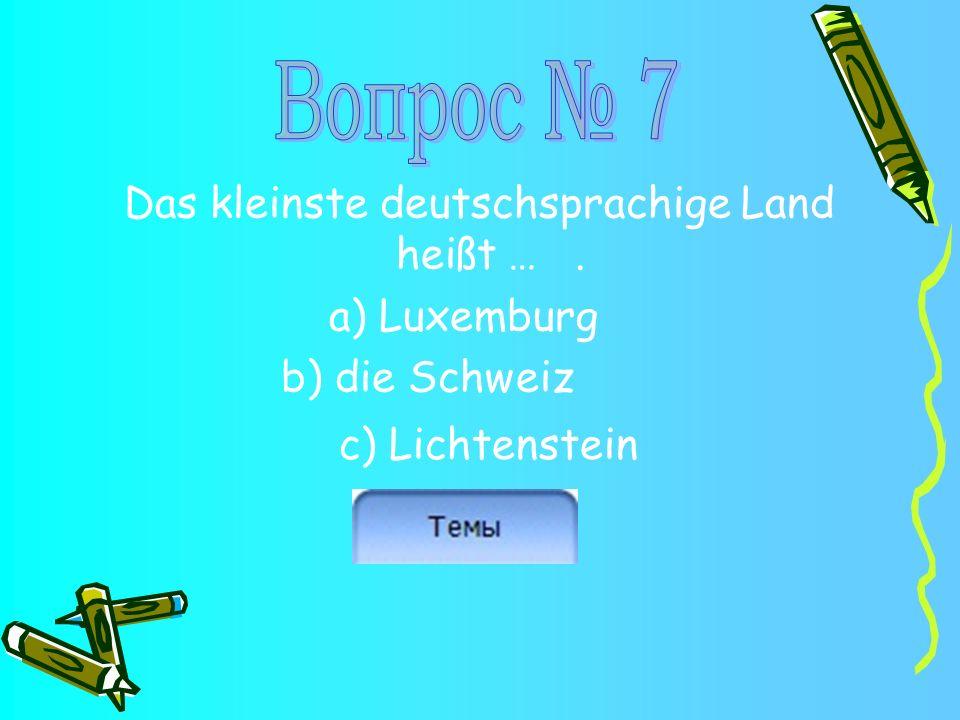Das kleinste deutschsprachige Land heißt …. a) Luxemburg b) die Schweiz c) Lichtenstein