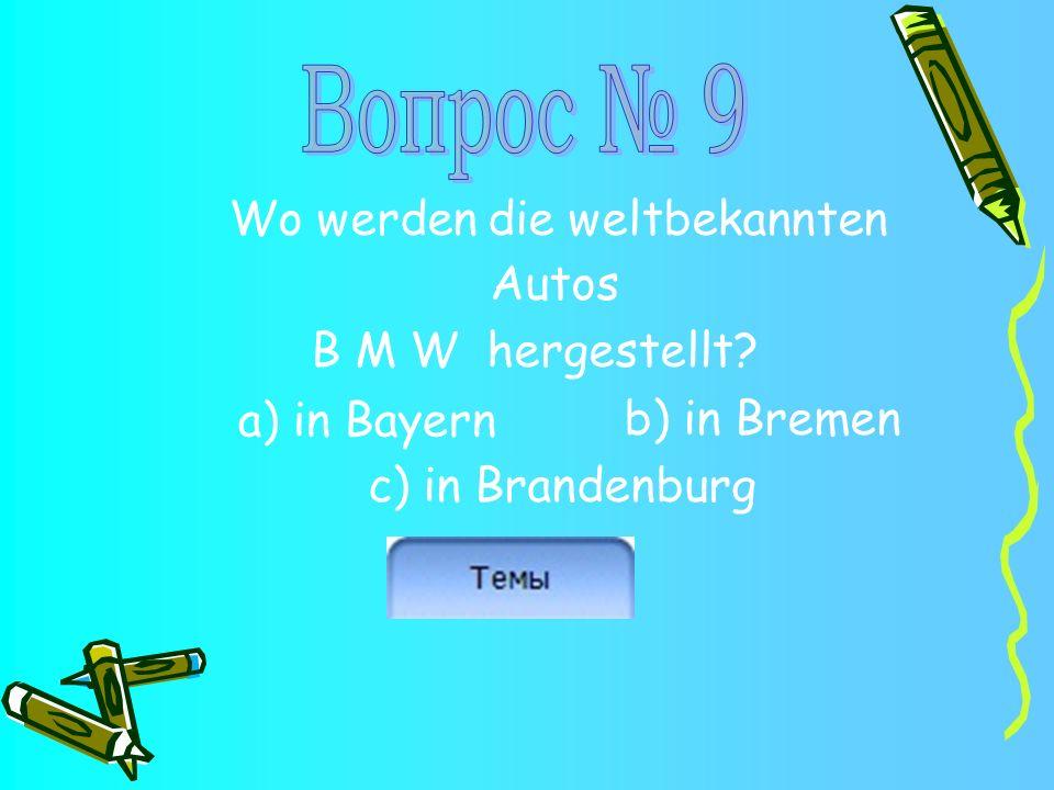 Wo werden die weltbekannten Autos B M W hergestellt? b) in Bremen c) in Brandenburg a) in Bayern