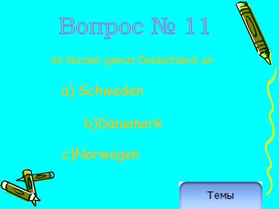 Im Norden grenzt Deutschland an a) Schweden b)Dänemark c)Norwegen