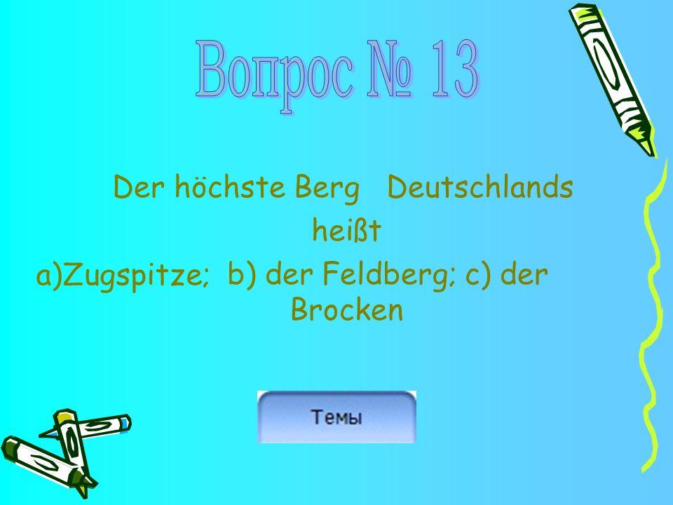 Der höchste Berg Deutschlands heißt b) der Feldberg; c) der Brocken a)Zugspitze;
