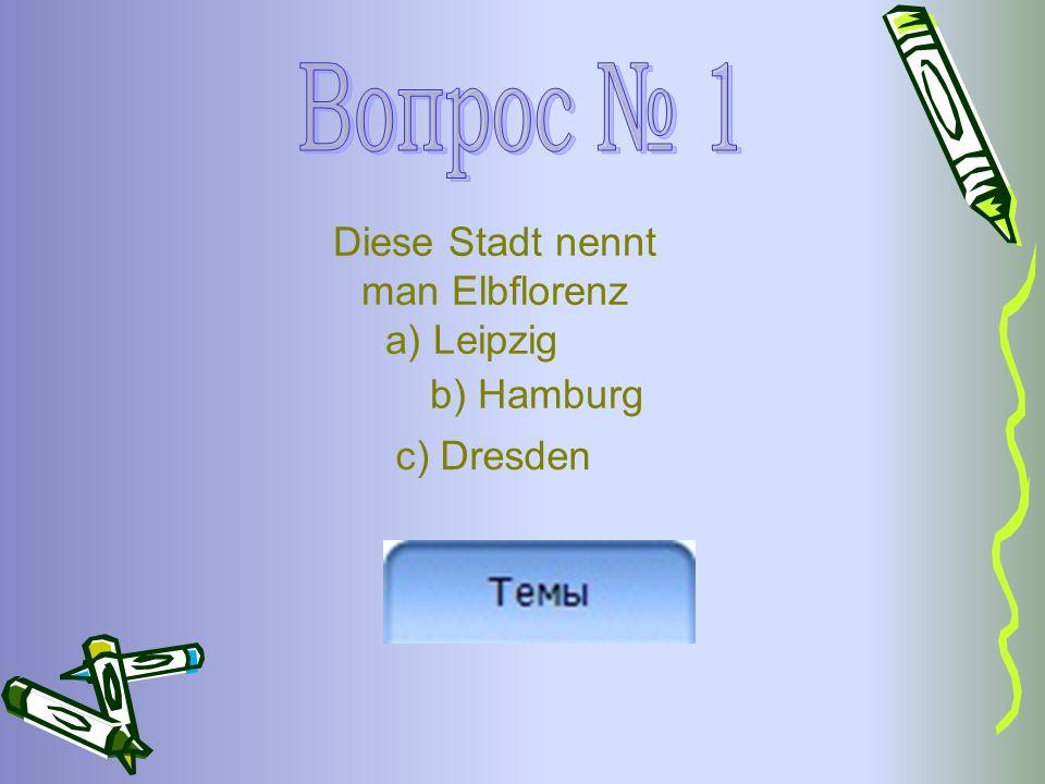 Diese Stadt nennt man Elbflorenz a) Leipzig b) Hamburg c) Dresden