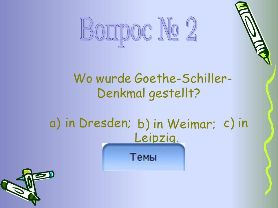 . Wo wurde Goethe-Schiller- Denkmal gestellt? a)in Dresden; c) in Leipzig. b) in Weimar;
