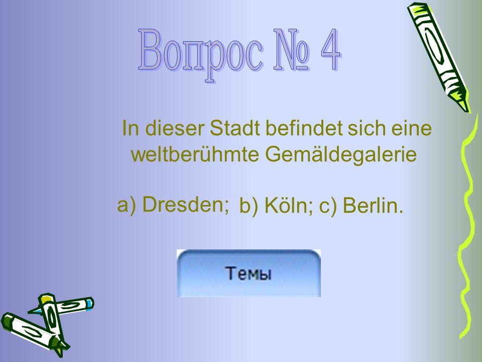 In dieser Stadt befindet sich eine weltberühmte Gemäldegalerie b) Köln; c) Berlin. a) Dresden;