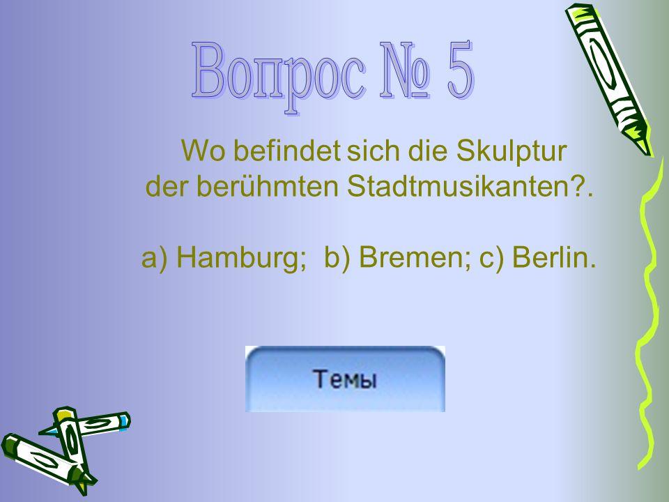 Wo befindet sich die Skulptur der berühmten Stadtmusikanten . a) Hamburg; c) Berlin. b) Bremen;