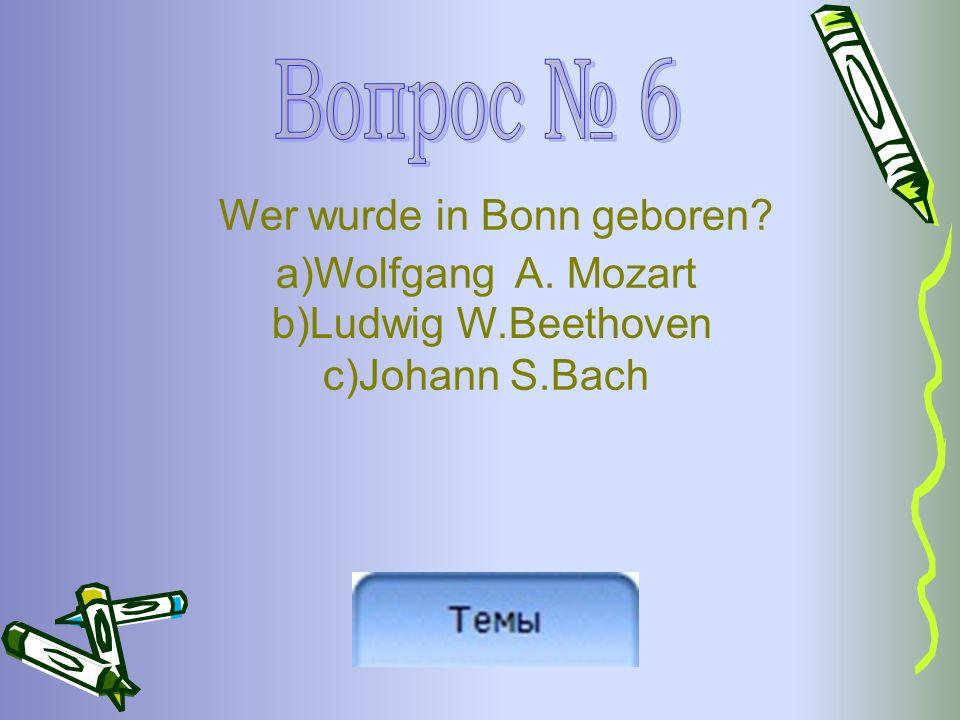 Wer wurde in Bonn geboren a)Wolfgang A. Mozart c)Johann S.Bach b)Ludwig W.Beethoven