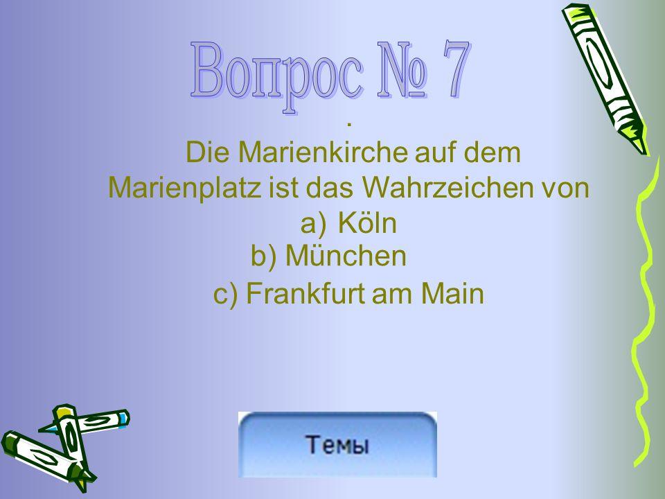 . Die Marienkirche auf dem Marienplatz ist das Wahrzeichen von a)Köln с) Frankfurt am Main b) München