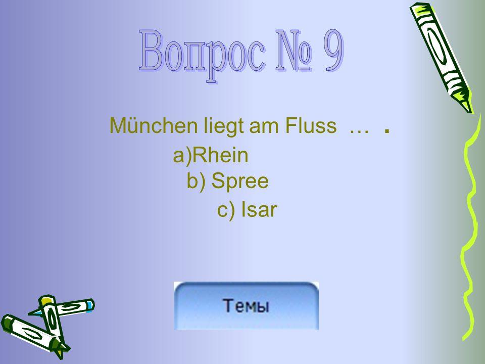 München liegt am Fluss …. a)Rhein b) Spree c) Isar