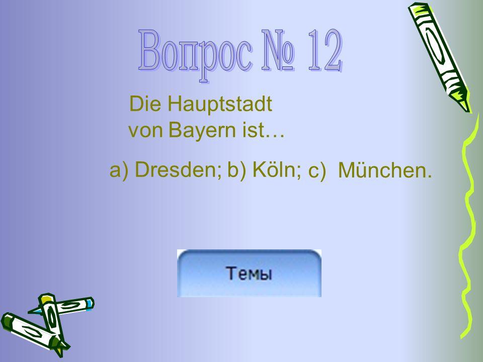 Die Hauptstadt von Bayern ist… a) Dresden; b) Köln; c) München.