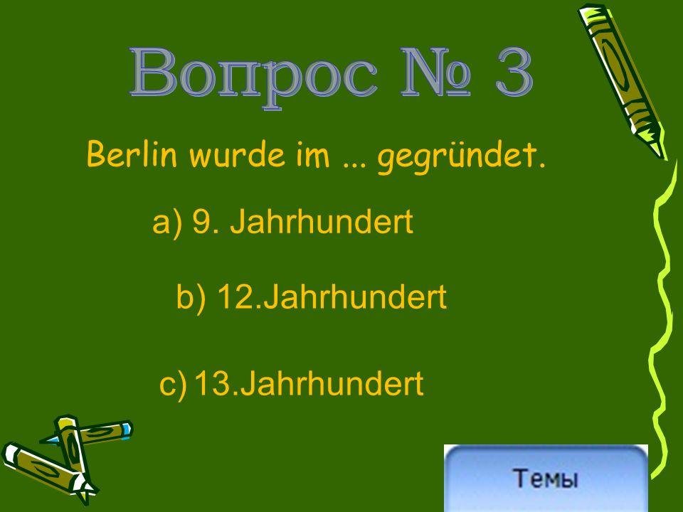 Berlin wurde im... gegründet. a) 9. Jahrhundert b) 12.Jahrhundert c) 13.Jahrhundert