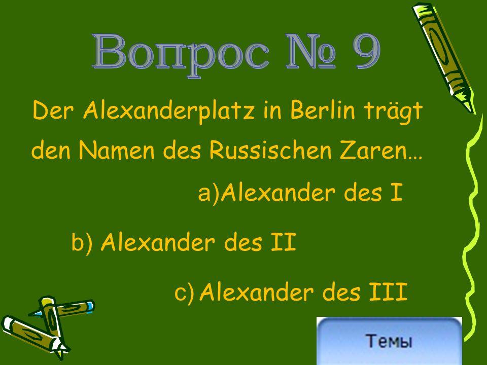 Der Alexanderplatz in Berlin trägt den Namen des Russischen Zaren… a) Alexander des I b) Alexander des II c) Alexander des III