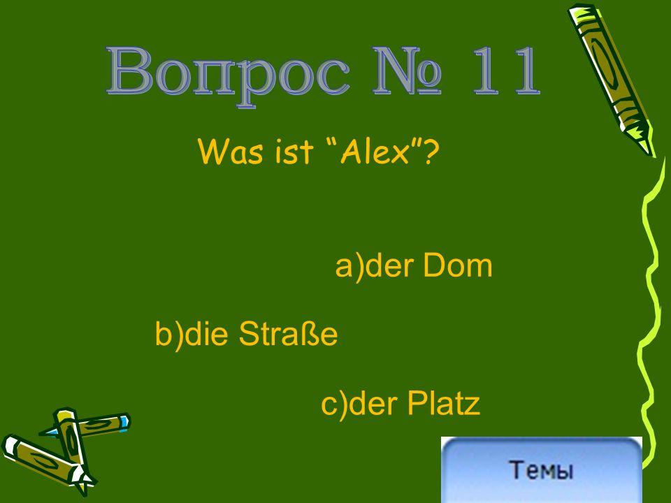 Was ist Alex ? a)der Dom b)die Straße c)der Platz